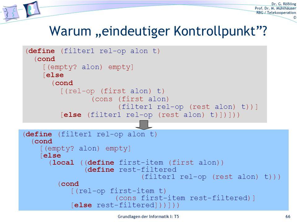 Dr. G. Rößling Prof. Dr. M. Mühlhäuser RBG / Telekooperation © Grundlagen der Informatik I: T5 Warum eindeutiger Kontrollpunkt? 66 (define (filter1 re