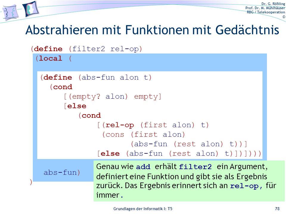 Dr. G. Rößling Prof. Dr. M. Mühlhäuser RBG / Telekooperation © Grundlagen der Informatik I: T5 (define (filter2 rel-op) (local ( (define (abs-fun alon