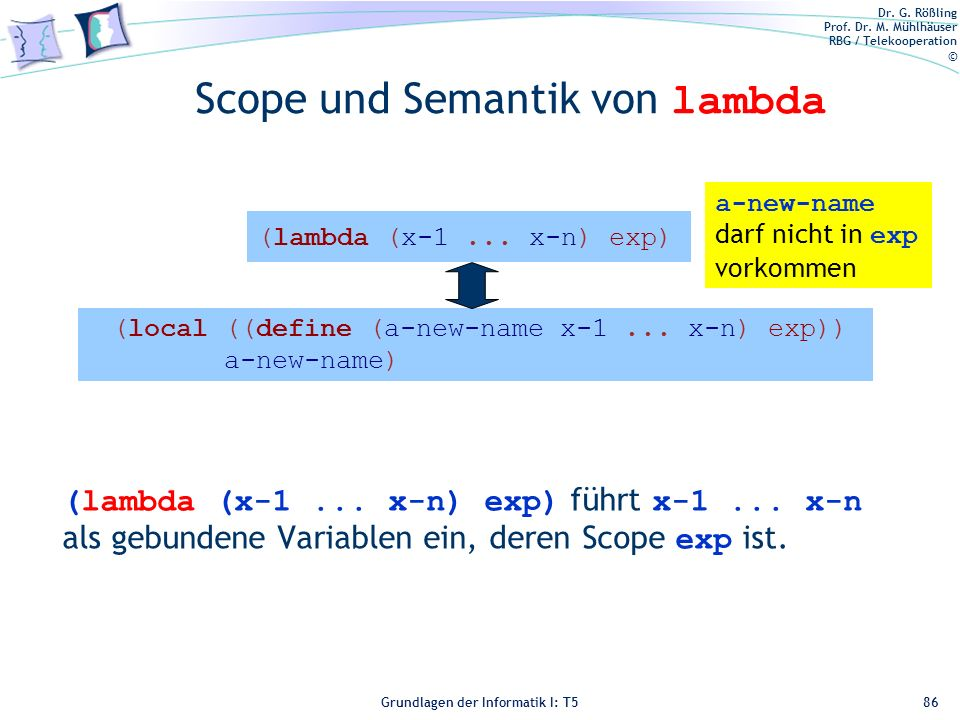 Dr. G. Rößling Prof. Dr. M. Mühlhäuser RBG / Telekooperation © Grundlagen der Informatik I: T5 (local ((define (a-new-name x-1... x-n) exp)) a-new-nam