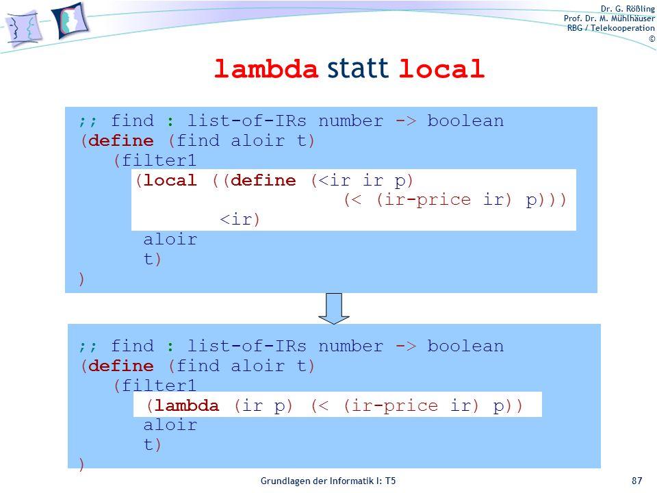 Dr. G. Rößling Prof. Dr. M. Mühlhäuser RBG / Telekooperation © Grundlagen der Informatik I: T5 lambda statt local 87 ;; find : list-of-IRs number -> b