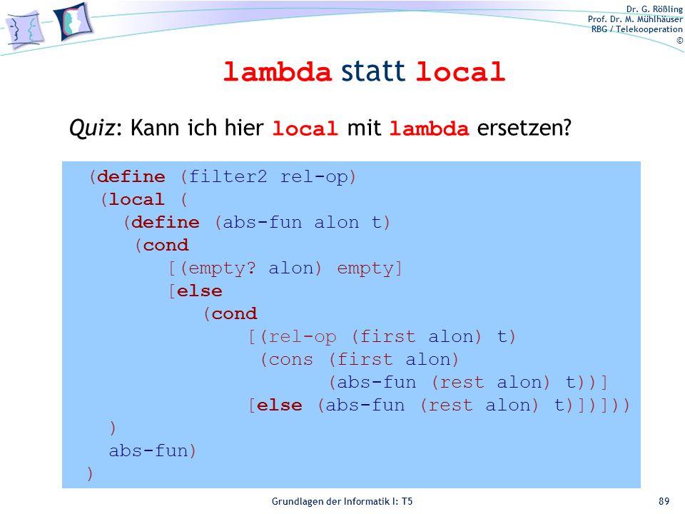 Dr. G. Rößling Prof. Dr. M. Mühlhäuser RBG / Telekooperation © Grundlagen der Informatik I: T5 lambda statt local 89 (define (filter2 rel-op) (local (