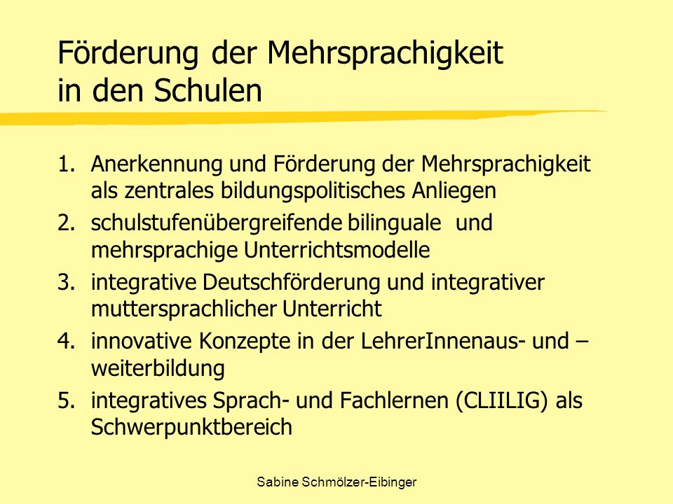 Sabine Schmölzer-Eibinger Förderung der Mehrsprachigkeit in den Schulen 1.Anerkennung und Förderung der Mehrsprachigkeit als zentrales bildungspolitis