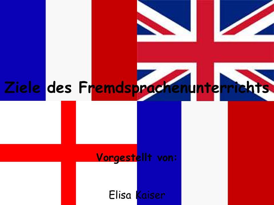 Ziele des Fremdsprachenunterrichts Vorgestellt von: Elisa Kaiser