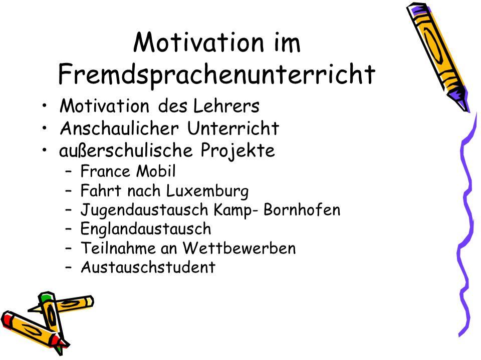 Motivation im Fremdsprachenunterricht Motivation des Lehrers Anschaulicher Unterricht außerschulische Projekte –France Mobil –Fahrt nach Luxemburg –Ju