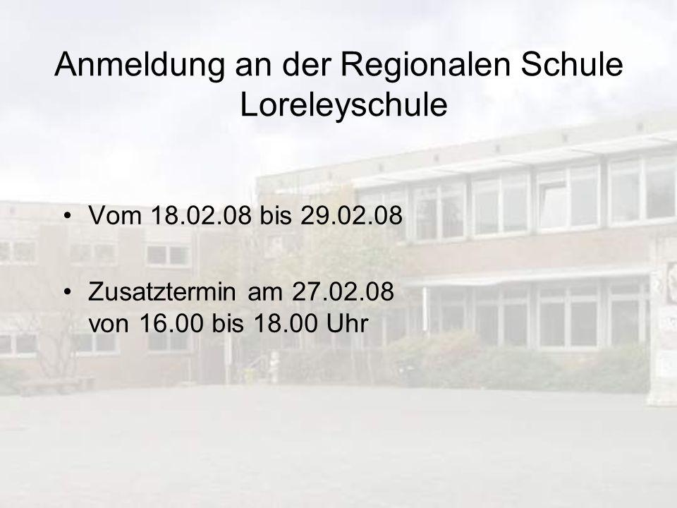 Anmeldung an der Regionalen Schule Loreleyschule Vom 18.02.08 bis 29.02.08 Zusatztermin am 27.02.08 von 16.00 bis 18.00 Uhr