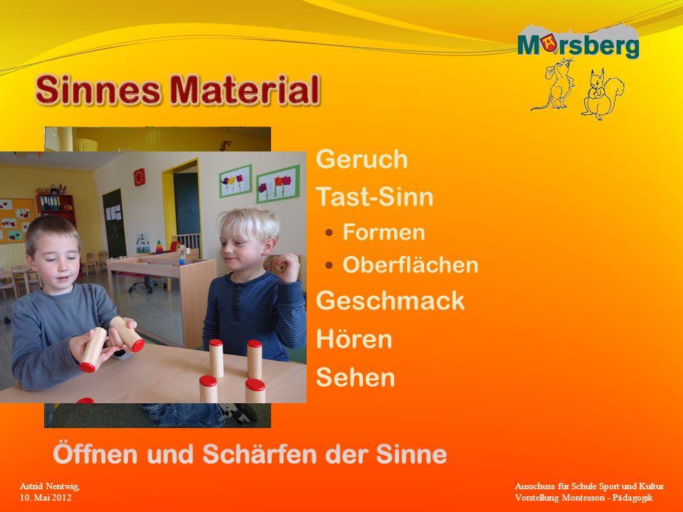 Geruch Tast-Sinn Formen Oberflächen Geschmack Hören Sehen Astrid Nentwig, 10. Mai 2012 Ausschuss für Schule Sport und Kultur Vorstellung Montessori -
