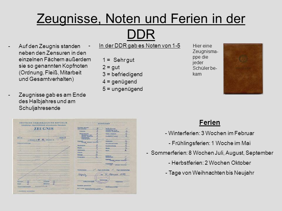 Zeugnisse, Noten und Ferien in der DDR -In der DDR gab es Noten von 1-5 1 = Sehr gut 2 = gut 3 = befriedigend 4 = genügend 5 = ungenügend -Auf den Zeu
