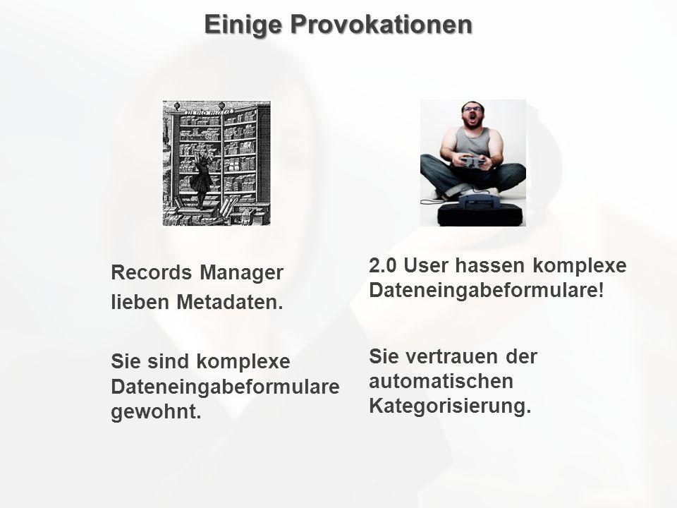 Einige Provokationen 2.0 User hassen komplexe Dateneingabeformulare! Sie vertrauen der automatischen Kategorisierung. Records Manager lieben Metadaten