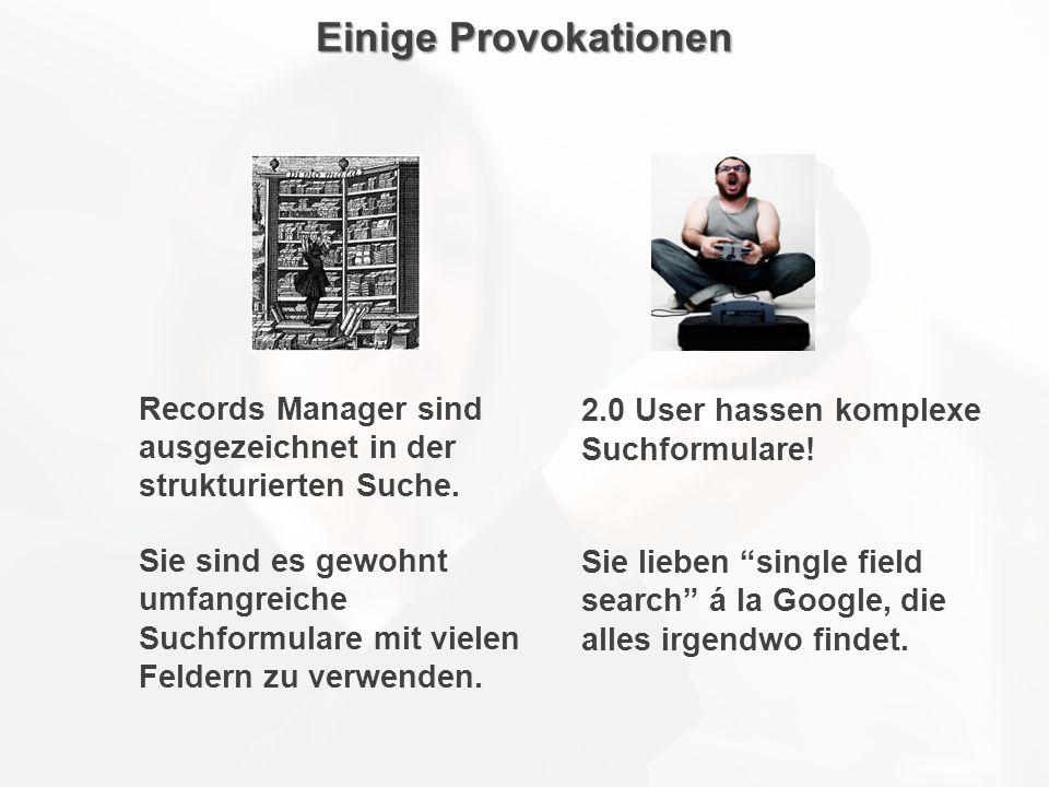Einige Provokationen 2.0 User hassen komplexe Suchformulare! Sie lieben single field search á la Google, die alles irgendwo findet. Records Manager si