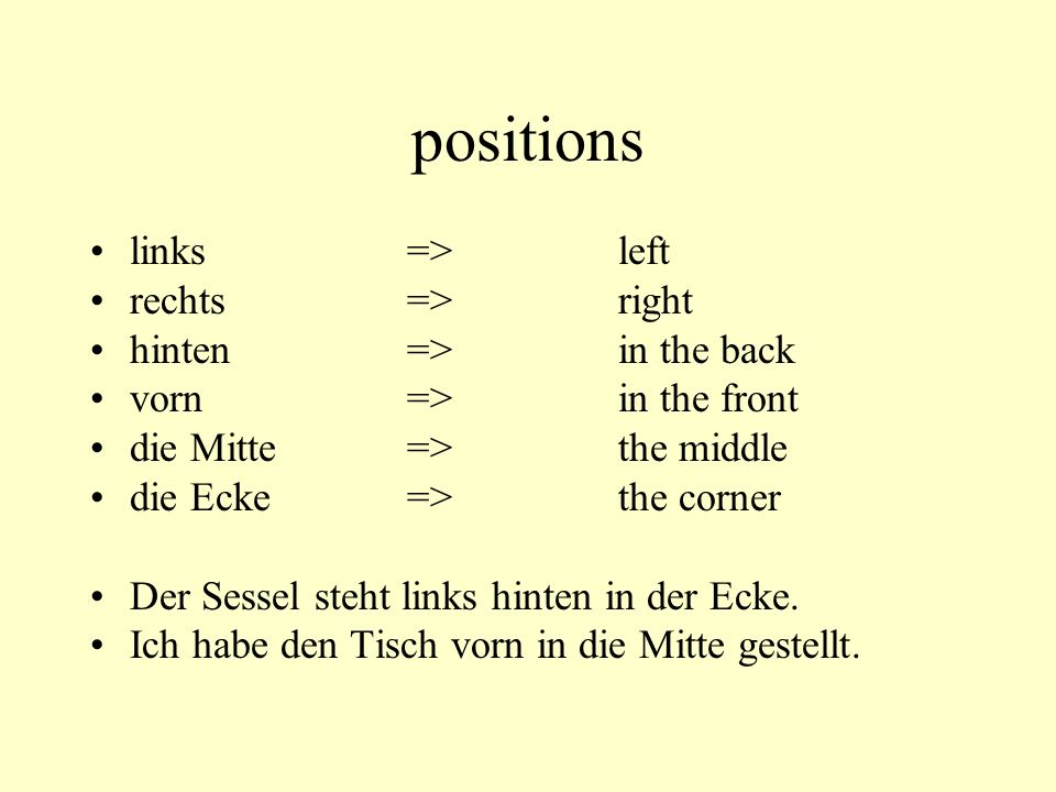 positions links=>left rechts=>right hinten=>in the back vorn=>in the front die Mitte=>the middle die Ecke=>the corner Der Sessel steht links hinten in