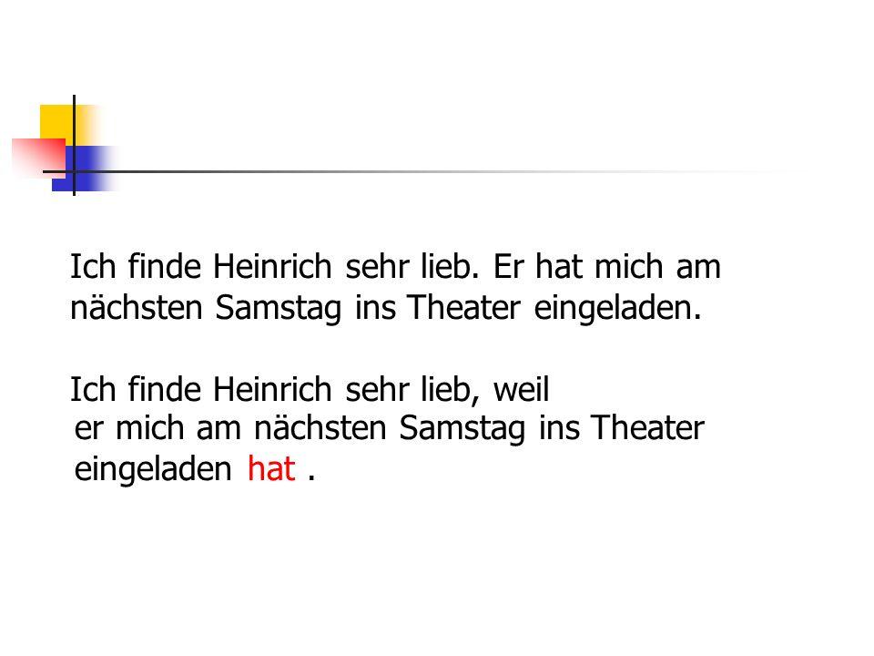 Ich finde Heinrich sehr lieb. Er hat mich am nächsten Samstag ins Theater eingeladen.