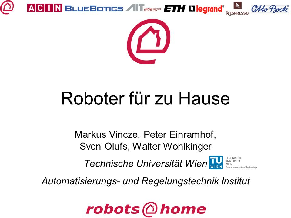 Roboter für zu Hause Markus Vincze, Peter Einramhof, Sven Olufs, Walter Wohlkinger Technische Universität Wien Automatisierungs- und Regelungstechnik