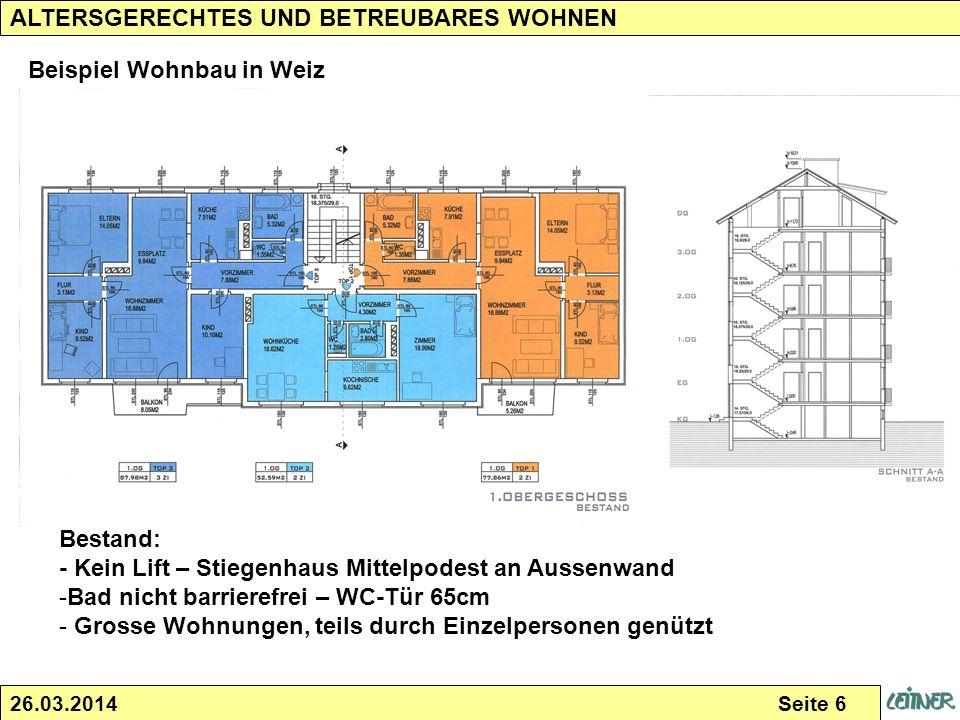 26.03.2014 Seite 6 ALTERSGERECHTES UND BETREUBARES WOHNEN Beispiel Wohnbau in Weiz Bestand: - Kein Lift – Stiegenhaus Mittelpodest an Aussenwand -Bad