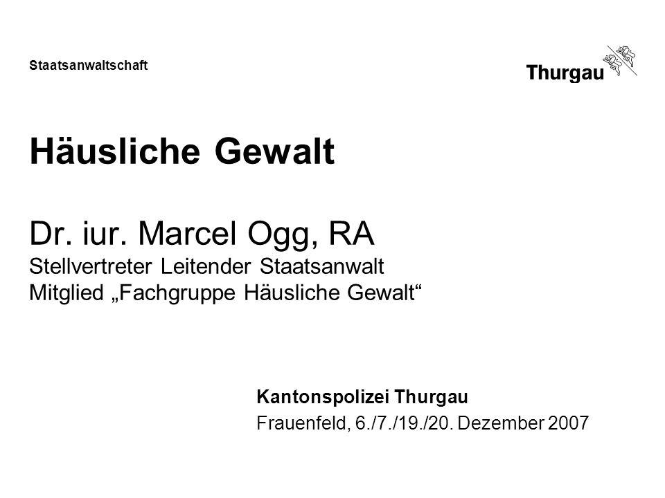 Staatsanwaltschaft Häusliche Gewalt Dr. iur. Marcel Ogg, RA Stellvertreter Leitender Staatsanwalt Mitglied Fachgruppe Häusliche Gewalt Kantonspolizei