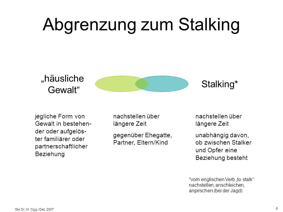 StA Dr. M. Ogg / Dez. 2007 Abgrenzung zum Stalking häusliche Gewalt Stalking* jegliche Form von Gewalt in bestehen- der oder aufgelös- ter familiärer