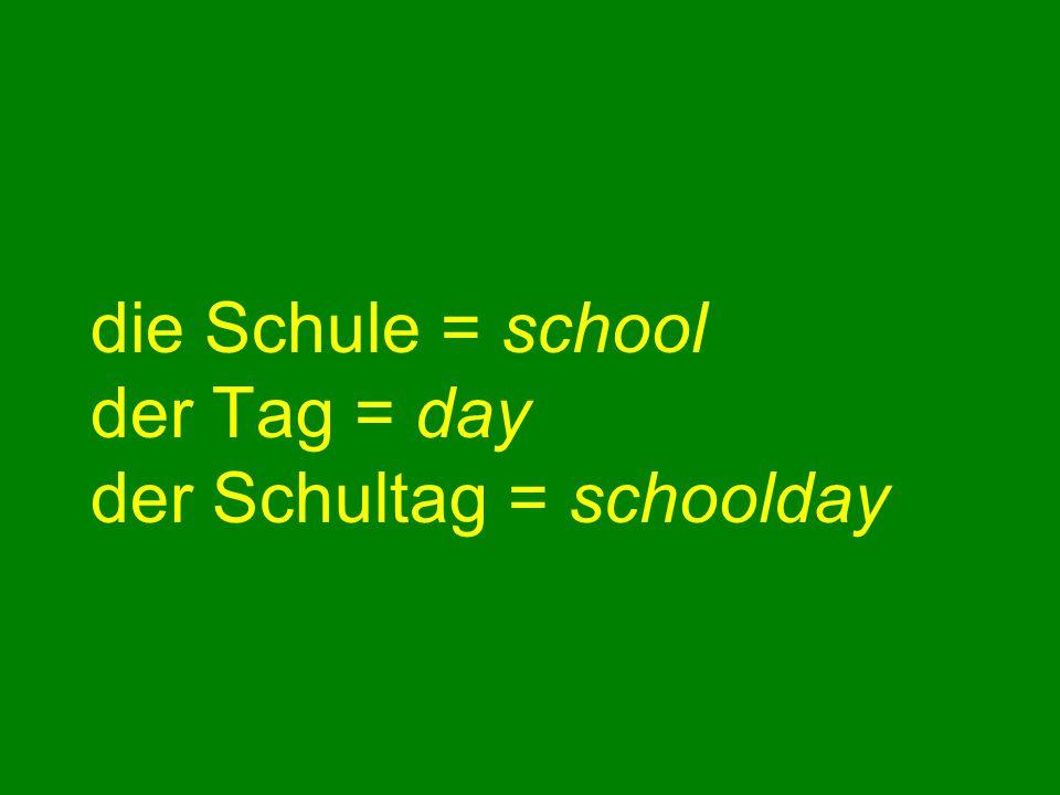 die Schule = school der Tag = day der Schultag = schoolday