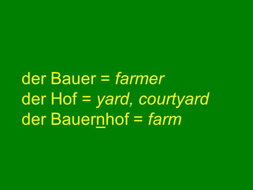 der Bauer = farmer der Hof = yard, courtyard der Bauernhof = farm