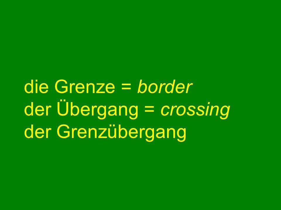 die Grenze = border der Übergang = crossing der Grenzübergang