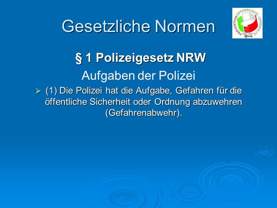 Gesetzliche Normen § 1 Polizeigesetz NRW § 1 Polizeigesetz NRW Aufgaben der Polizei (1) Die Polizei hat die Aufgabe, Gefahren für die öffentliche Sich