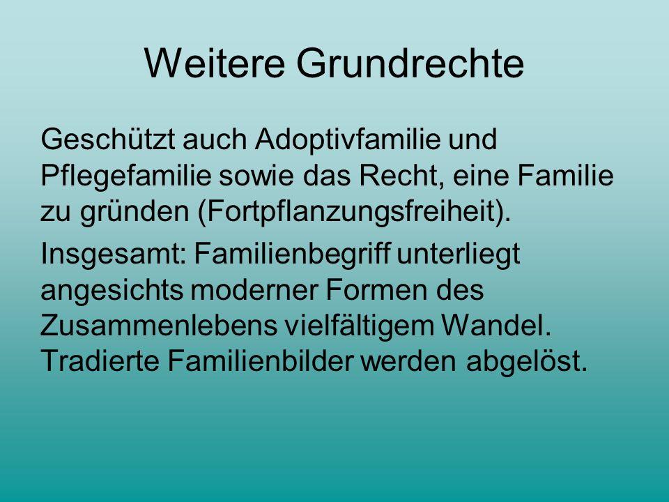 Weitere Grundrechte Geschützt auch Adoptivfamilie und Pflegefamilie sowie das Recht, eine Familie zu gründen (Fortpflanzungsfreiheit).