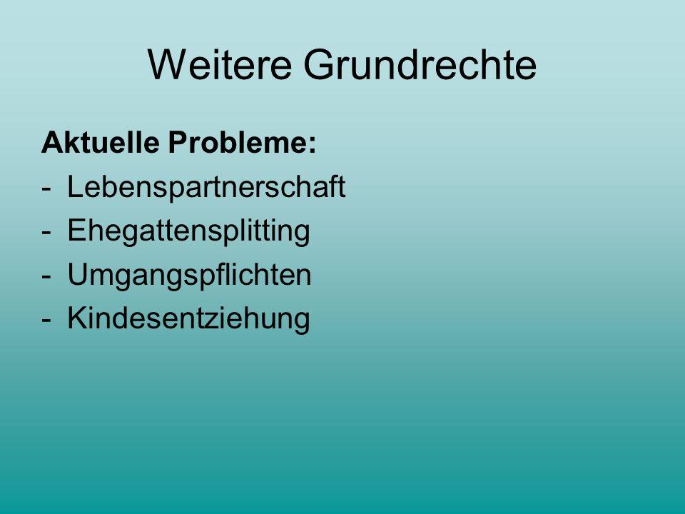 Weitere Grundrechte Aktuelle Probleme: -Lebenspartnerschaft -Ehegattensplitting -Umgangspflichten -Kindesentziehung
