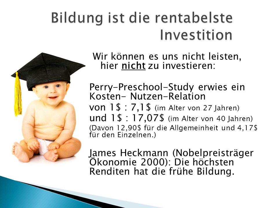Wir können es uns nicht leisten, hier nicht zu investieren: Perry-Preschool-Study erwies ein Kosten- Nutzen-Relation von 1$ : 7,1$ (im Alter von 27 Jahren) und 1$ : 17,07$ (im Alter von 40 Jahren) (Davon 12,90$ für die Allgemeinheit und 4,17$ für den Einzelnen.) James Heckmann (Nobelpreisträger Ökonomie 2000): Die höchsten Renditen hat die frühe Bildung.