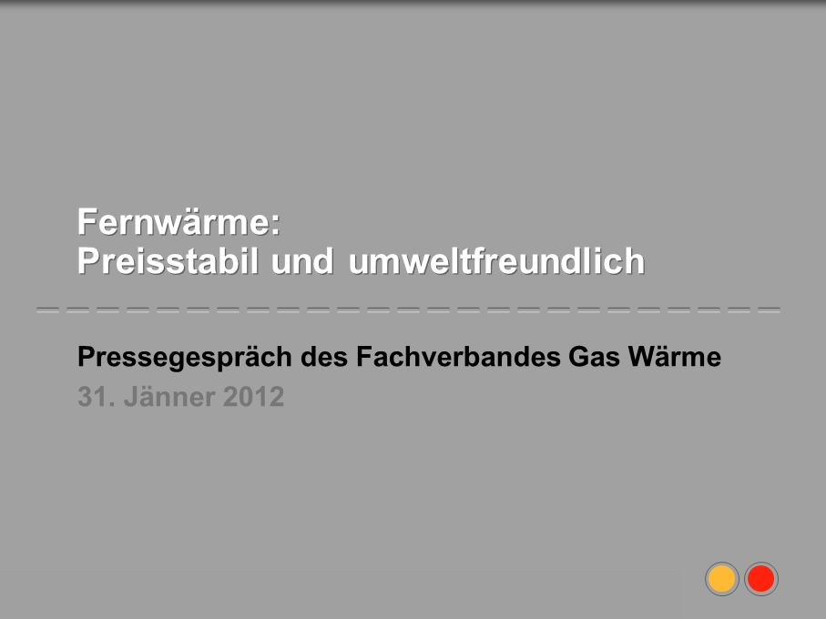 Fachverband der Gas- und Wärmeversorgungsunternehmungen1 Fernwärme: Preisstabil und umweltfreundlich Pressegespräch des Fachverbandes Gas Wärme 31. Jä