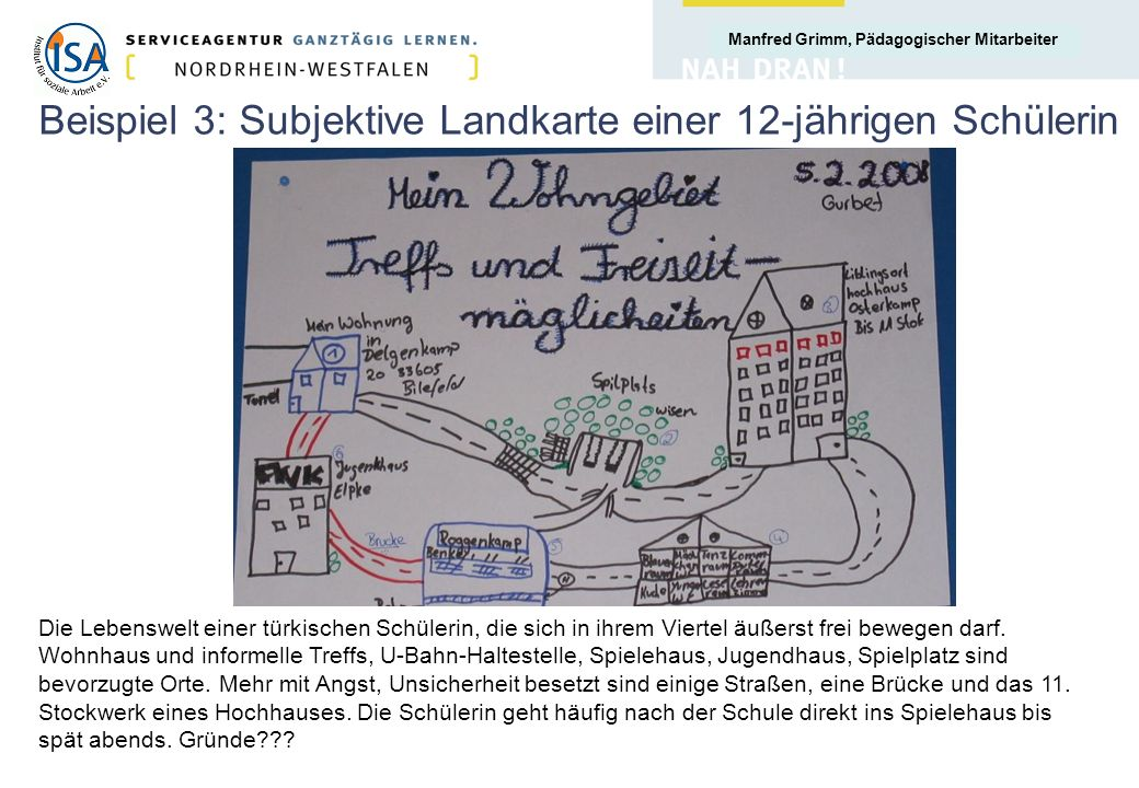 Manfred Grimm, Pädagogischer Mitarbeiter Beispiel 3: Subjektive Landkarte einer 12-jährigen Schülerin Die Lebenswelt einer türkischen Schülerin, die s