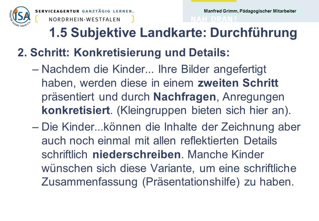Manfred Grimm, Pädagogischer Mitarbeiter 1.5 Subjektive Landkarte: Durchführung 2. Schritt: Konkretisierung und Details: –Nachdem die Kinder... Ihre B