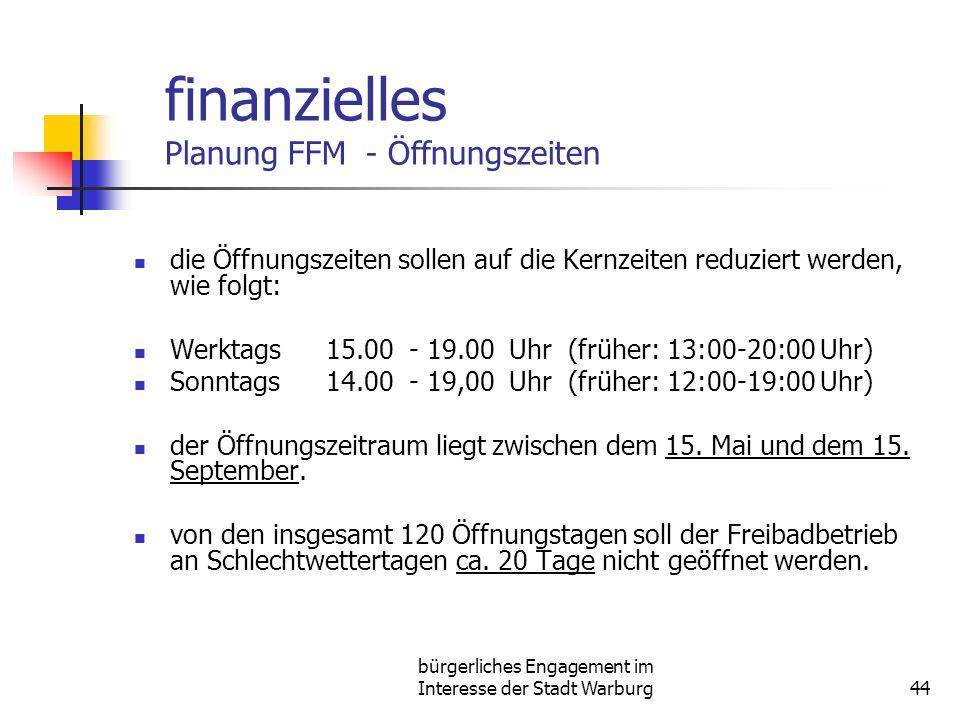 bürgerliches Engagement im Interesse der Stadt Warburg44 finanzielles Planung FFM - Öffnungszeiten die Öffnungszeiten sollen auf die Kernzeiten reduziert werden, wie folgt: Werktags15.00 - 19.00 Uhr (früher: 13:00-20:00 Uhr) Sonntags14.00 - 19,00 Uhr (früher: 12:00-19:00 Uhr) der Öffnungszeitraum liegt zwischen dem 15.
