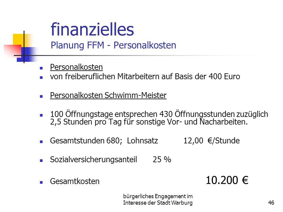 bürgerliches Engagement im Interesse der Stadt Warburg46 finanzielles Planung FFM - Personalkosten Personalkosten von freiberuflichen Mitarbeitern auf Basis der 400 Euro Personalkosten Schwimm-Meister 100 Öffnungstage entsprechen 430 Öffnungsstunden zuzüglich 2,5 Stunden pro Tag für sonstige Vor- und Nacharbeiten.