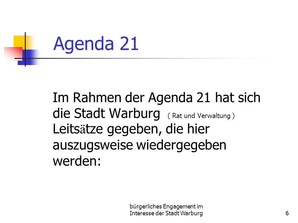 bürgerliches Engagement im Interesse der Stadt Warburg6 Agenda 21 Im Rahmen der Agenda 21 hat sich die Stadt Warburg ( Rat und Verwaltung ) Leits ä tze gegeben, die hier auszugsweise wiedergegeben werden: