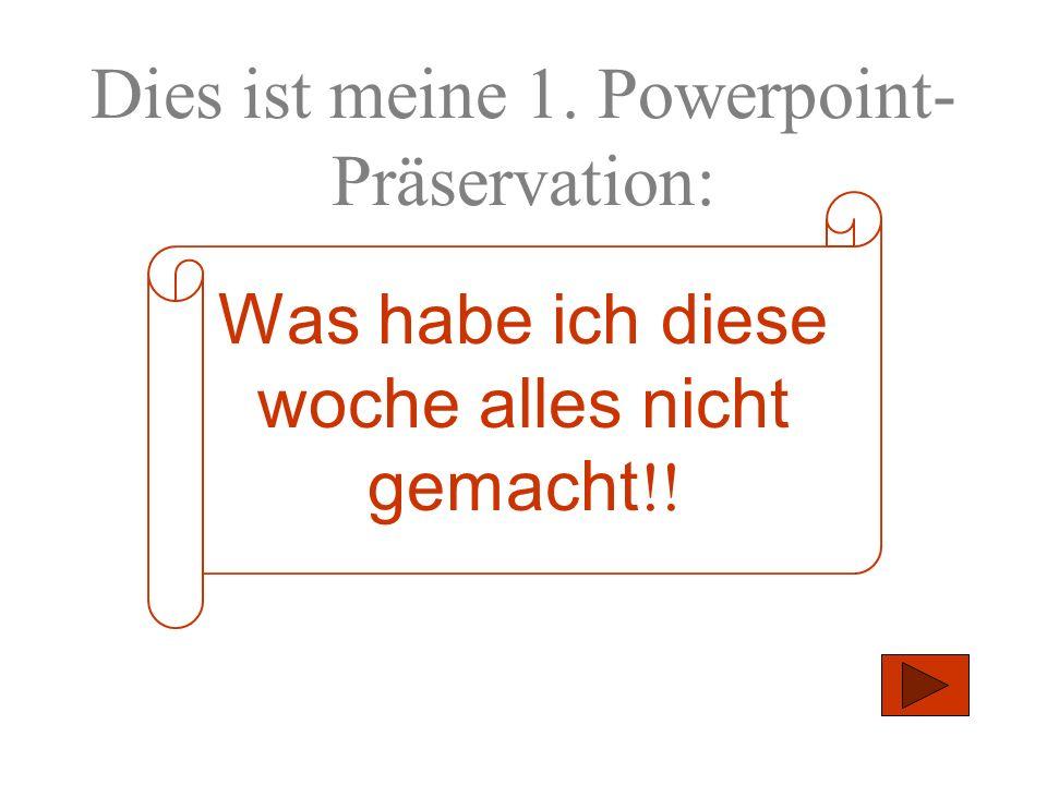 Dies ist meine 1. Powerpoint- Präservation: Was habe ich diese woche alles nicht gemacht !!