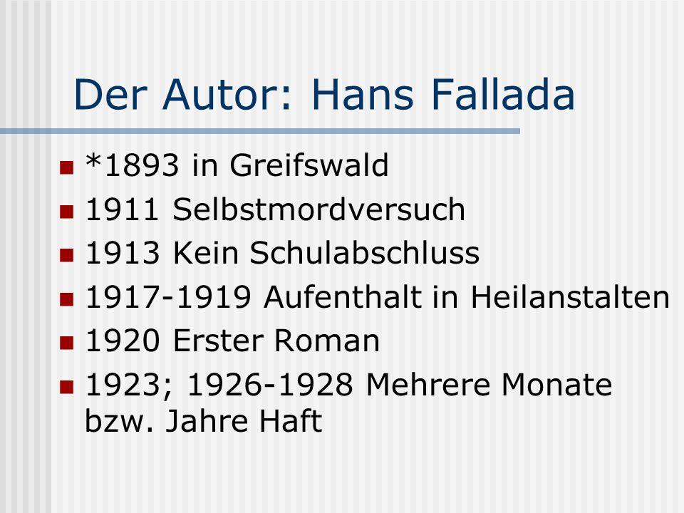 Der Autor: Hans Fallada *1893 in Greifswald 1911 Selbstmordversuch 1913 Kein Schulabschluss 1917-1919 Aufenthalt in Heilanstalten 1920 Erster Roman 19