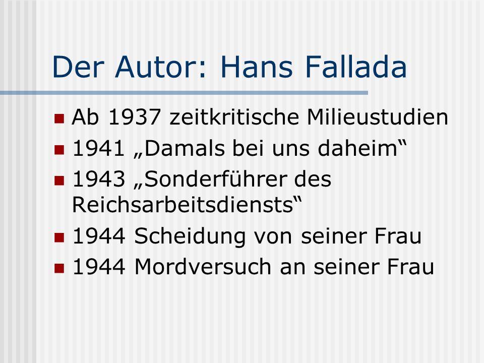 Der Autor: Hans Fallada Ab 1937 zeitkritische Milieustudien 1941 Damals bei uns daheim 1943 Sonderführer des Reichsarbeitsdiensts 1944 Scheidung von s