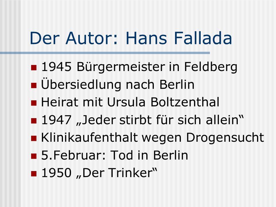Der Autor: Hans Fallada 1945 Bürgermeister in Feldberg Übersiedlung nach Berlin Heirat mit Ursula Boltzenthal 1947 Jeder stirbt für sich allein Klinik