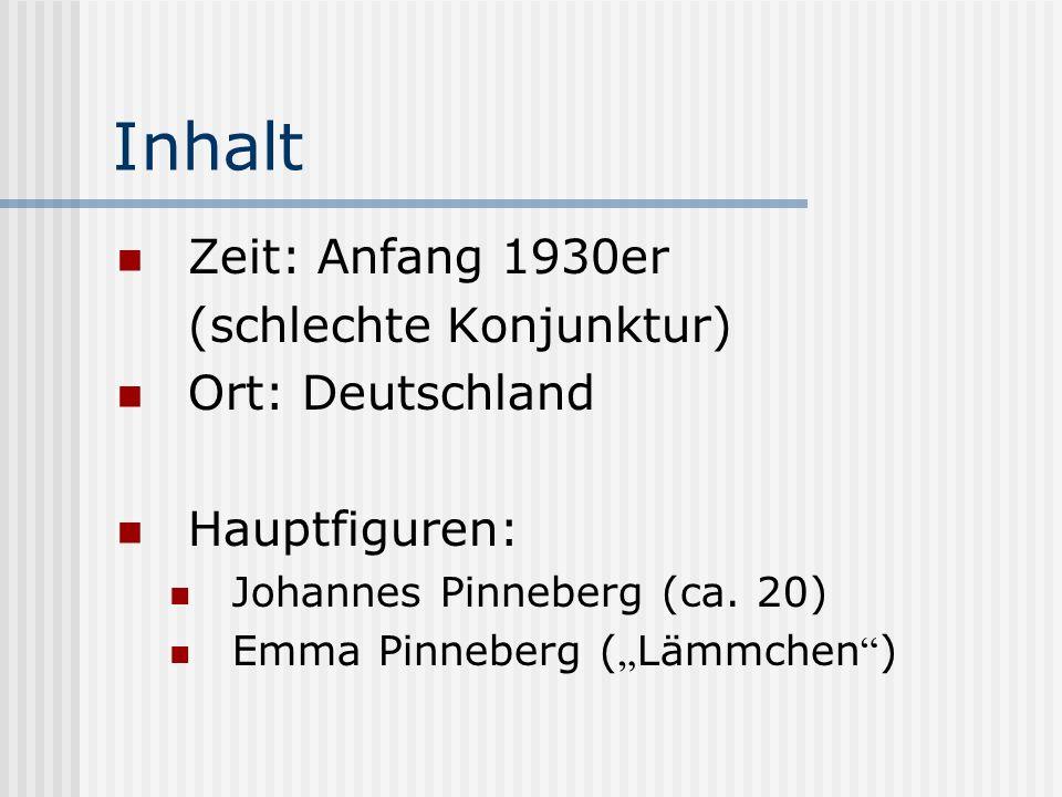 Inhalt Zeit: Anfang 1930er (schlechte Konjunktur) Ort: Deutschland Hauptfiguren: Johannes Pinneberg (ca. 20) Emma Pinneberg ( Lämmchen )