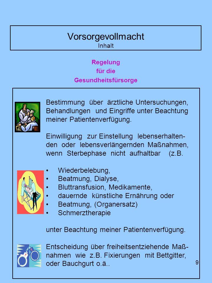 10 Vorsorgevollmacht Im Rahmen der Vertretung in Gesundheitsangelegenheiten ist nach deutschem Recht zu unterscheiden zwischen der Betreuungsverfüng und der Vorsorgevollmacht Betreuungsverfügung (§1901a BGB) [Schriftliche Betreuungswünsche] Wer ein Schriftstück besitzt, in der jemand für den Fall seiner Betreuung Vorschläge zur Auswahl des Betreuers oder Wünsche zur Wahrnehmung der Betreuung geäußert hat, hat es unverzüglich an das Vormundschaftsgericht abzuliefern, nachdem er von der Ein- leitung eines Verfahrens über die Bestellung eines Betreuers Kenntnis erlangt hat.