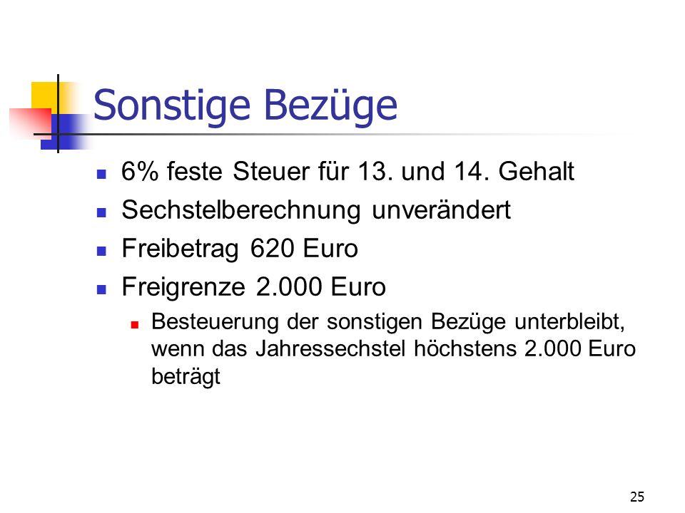 25 Sonstige Bezüge 6% feste Steuer für 13. und 14. Gehalt Sechstelberechnung unverändert Freibetrag 620 Euro Freigrenze 2.000 Euro Besteuerung der son