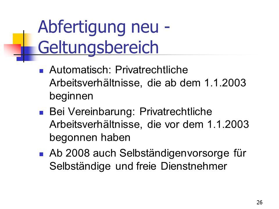 26 Abfertigung neu - Geltungsbereich Automatisch: Privatrechtliche Arbeitsverhältnisse, die ab dem 1.1.2003 beginnen Bei Vereinbarung: Privatrechtlich