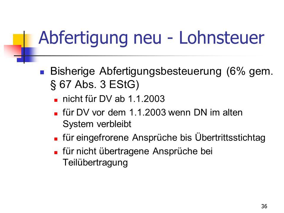 36 Abfertigung neu - Lohnsteuer Bisherige Abfertigungsbesteuerung (6% gem. § 67 Abs. 3 EStG) nicht für DV ab 1.1.2003 für DV vor dem 1.1.2003 wenn DN