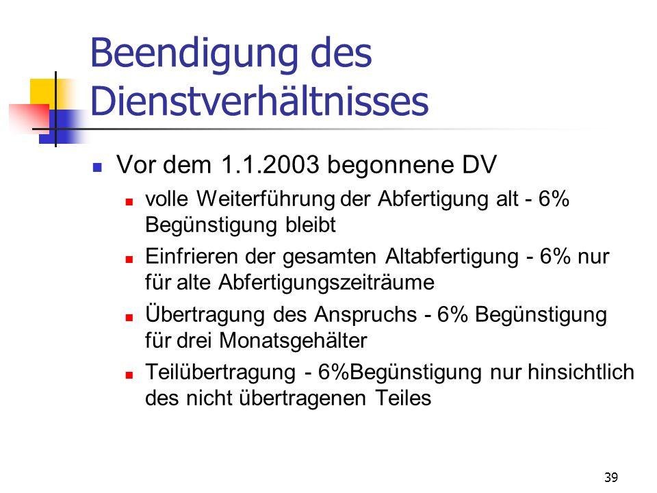 39 Beendigung des Dienstverhältnisses Vor dem 1.1.2003 begonnene DV volle Weiterführung der Abfertigung alt - 6% Begünstigung bleibt Einfrieren der ge