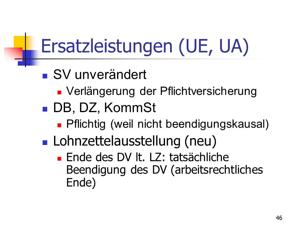 46 Ersatzleistungen (UE, UA) SV unverändert Verlängerung der Pflichtversicherung DB, DZ, KommSt Pflichtig (weil nicht beendigungskausal) Lohnzettelaus