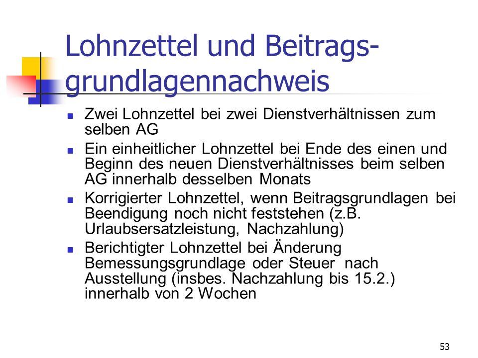 53 Lohnzettel und Beitrags- grundlagennachweis Zwei Lohnzettel bei zwei Dienstverhältnissen zum selben AG Ein einheitlicher Lohnzettel bei Ende des ei