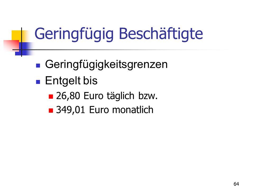 64 Geringfügig Beschäftigte Geringfügigkeitsgrenzen Entgelt bis 26,80 Euro täglich bzw. 349,01 Euro monatlich