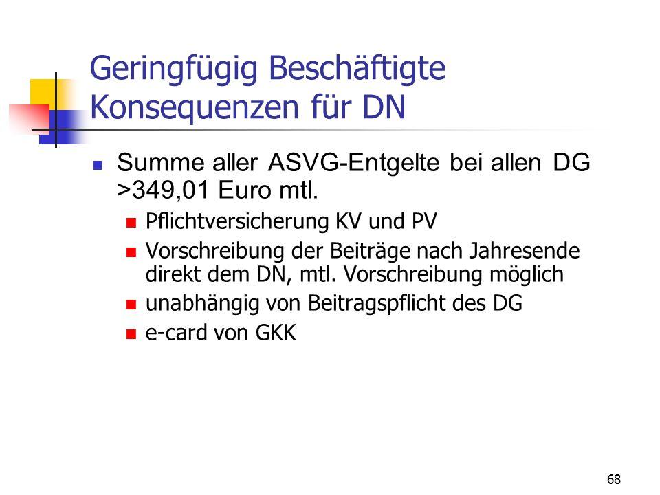 68 Geringfügig Beschäftigte Konsequenzen für DN Summe aller ASVG-Entgelte bei allen DG >349,01 Euro mtl. Pflichtversicherung KV und PV Vorschreibung d