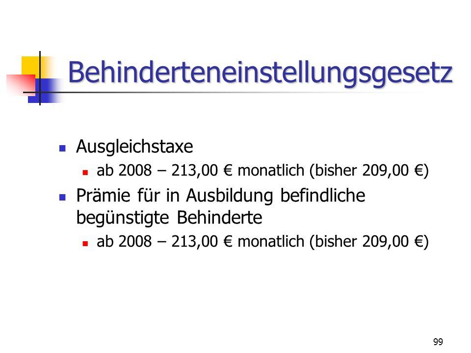 99 Behinderteneinstellungsgesetz Ausgleichstaxe ab 2008 – 213,00 monatlich (bisher 209,00 ) Prämie für in Ausbildung befindliche begünstigte Behindert