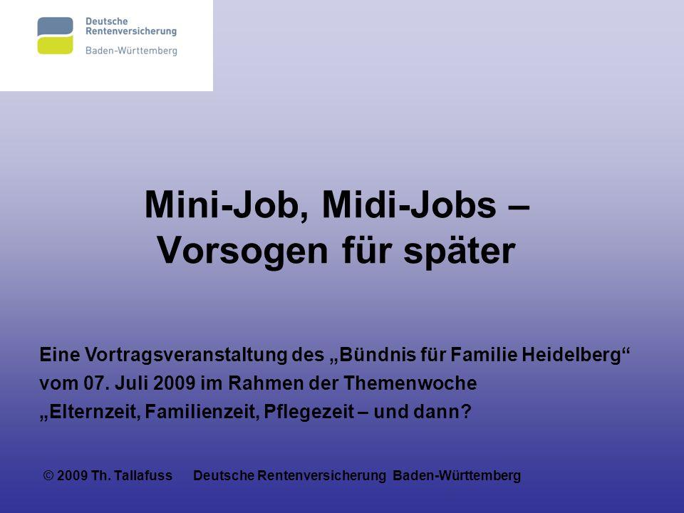 Mini-Job, Midi-Jobs – Vorsogen für später © 2009 Th. Tallafuss Deutsche Rentenversicherung Baden-Württemberg Eine Vortragsveranstaltung des Bündnis fü