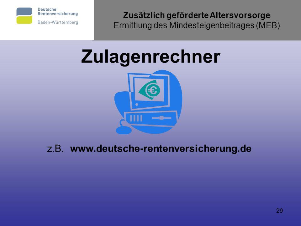 29 Zusätzlich geförderte Altersvorsorge Ermittlung des Mindesteigenbeitrages (MEB) Zulagenrechner z.B.www.deutsche-rentenversicherung.de
