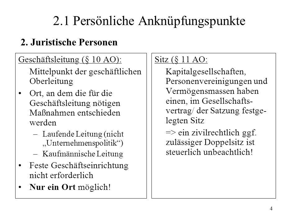 4 2.1 Persönliche Anknüpfungspunkte Geschäftsleitung (§ 10 AO): Mittelpunkt der geschäftlichen Oberleitung Ort, an dem die für die Geschäftsleitung nö